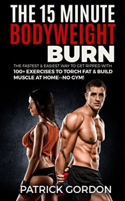The 15 Minute Bodyweight Burn: 100+ Exercises to Torch Fat & Build Muscle. The Fastest & ...