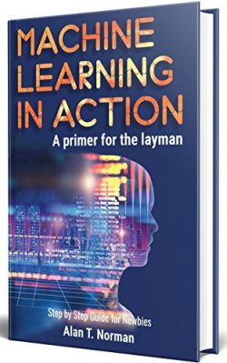 Machine Learning in Action: A Primer for The Layman, Step by Step Guide for Newbies (Machine Lea ...