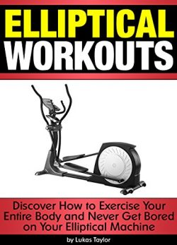 Elliptical Workouts: Discover How to Exercise Your Entire Body and Never Get Bored on Your Ellip ...