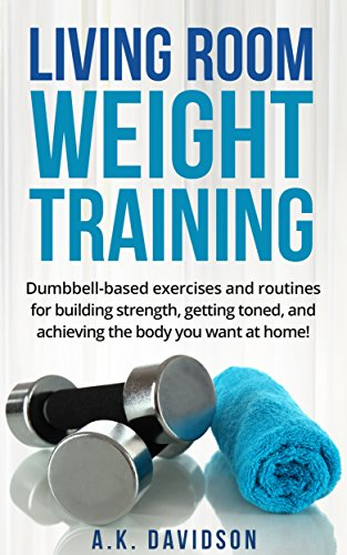 Living Room Weight Training: Dumbbell-based exercises and routines for building strength, gettin ...