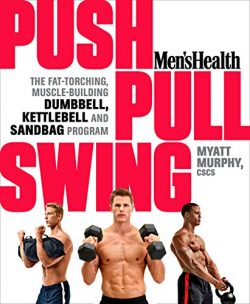 Men's Health Push, Pull, Swing: The Fat-Torching, Muscle-Building Dumbbell, Kettlebell &am ...