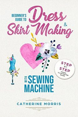 Beginner's Guide To Dress & Skirt Making With Sewing Machine:  Step By Step Visual Ill ...