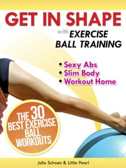 Get In Shape With Exercise Ball Training: The 30 Best Exercise Ball Workouts For Sexy Abs And A  ...
