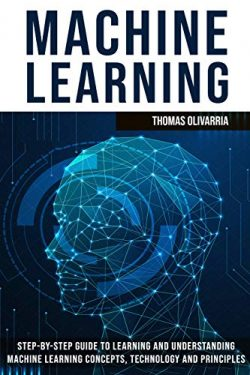 Machine Learning: Step-by-Step Guide to Learning and Understanding Machine Learning Concepts, Te ...