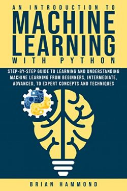 An Introduction to Machine Learning with Python: Step-By-Step Guide To Learning And Understandin ...