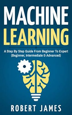 Machine Learning: A Step By Step Guide from Beginner To Expert (Beginner, Intermediate & Adv ...