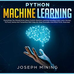 Python Machine Learning: Everything You Should Know About Python Machine Learning Including Scik ...