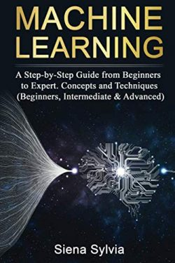Machine Learning: A Step-by-Step Guide from Beginners to Expert. Concepts and Techniques (Beginn ...