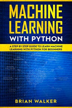 Machine Learning with Python: A Step by Step Guide to Learn Machine Learning with Python for Beg ...