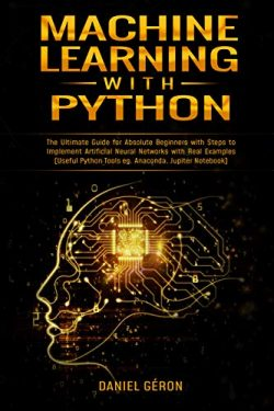 Machine Learning with Python: The Ultimate Guide for Absolute Beginners with Steps to Implement  ...