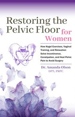 Restoring The Pelvic Floor: How Kegel Exercises, Vaginal Training, And Relaxation, Solve Inconti ...