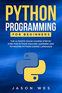 Python Programming for Beginners: The Ultimate Crash Course Step by Step for Python Machine Lear ...