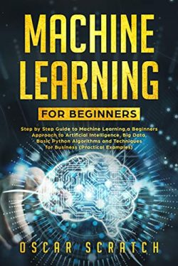 Machine Learning for Beginners: Step-by-Step Guide to Machine Learning, a Beginners Approach to  ...
