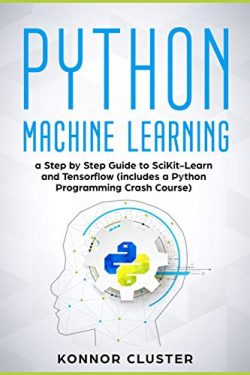 Python Machine Learning: A Step-by-Step Guide to Scikit-Learn and TensorFlow (Includes a Python  ...