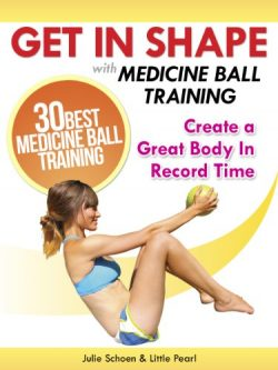 Get In Shape With Medicine Ball Training: The 30 Best Medicine Ball Exercises and Workouts To Cr ...