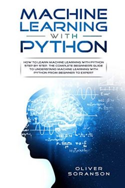 Machine Learning With Python: How to Learn Machine Learning with Python Step by Step. The Comple ...