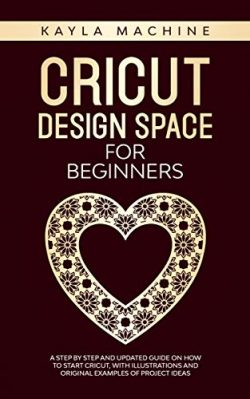 Cricut design space for beginners: a step by step and updated guide on how to start cricut, with ...