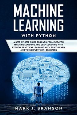 Machine Learning with Python: A Step-By-Step Guide in Learning from Scratch Machine Learning and ...