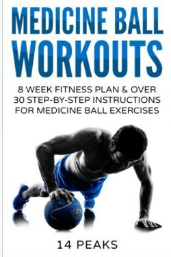 Medicine Ball Workouts: 8 Week Fitness Plan: Over 30 Step-by-Step Instructions for Medicine Ball ...