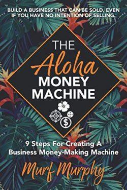 The Aloha Money Machine: 9 Steps for Creating a Business Money-Making Machine