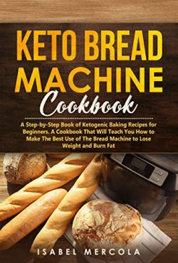 Keto Bread Machine Cookbook: A Step-by-Step Book of Ketogenic Baking Recipes for Beginners. A Co ...
