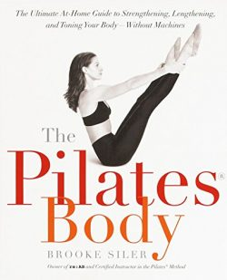 The Pilates Body: The Ultimate At-Home Guide to Strengthening, Lengthening and Toning Your Body- ...